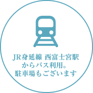 JR身延線 西富士宮駅からバス利用。駐車場もございます